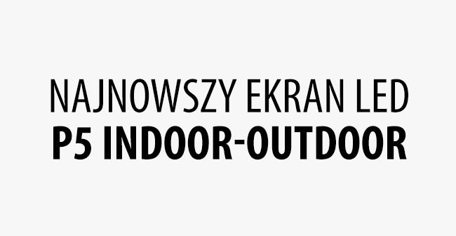Najnowszy Ekran LED P5 INDOOR - OUTDOOR